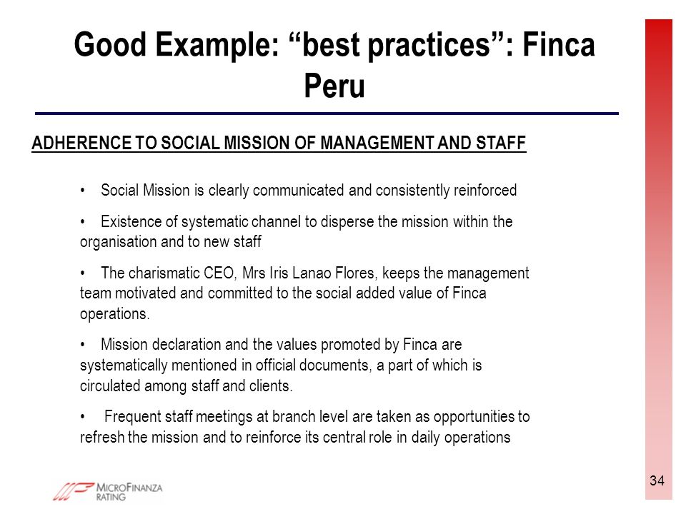 34 Good Example: best practices: Finca Peru ADHERENCE TO SOCIAL MISSION OF MANAGEMENT AND STAFF Social Mission is clearly communicated and consistently reinforced Existence of systematic channel to disperse the mission within the organisation and to new staff The charismatic CEO, Mrs Iris Lanao Flores, keeps the management team motivated and committed to the social added value of Finca operations.