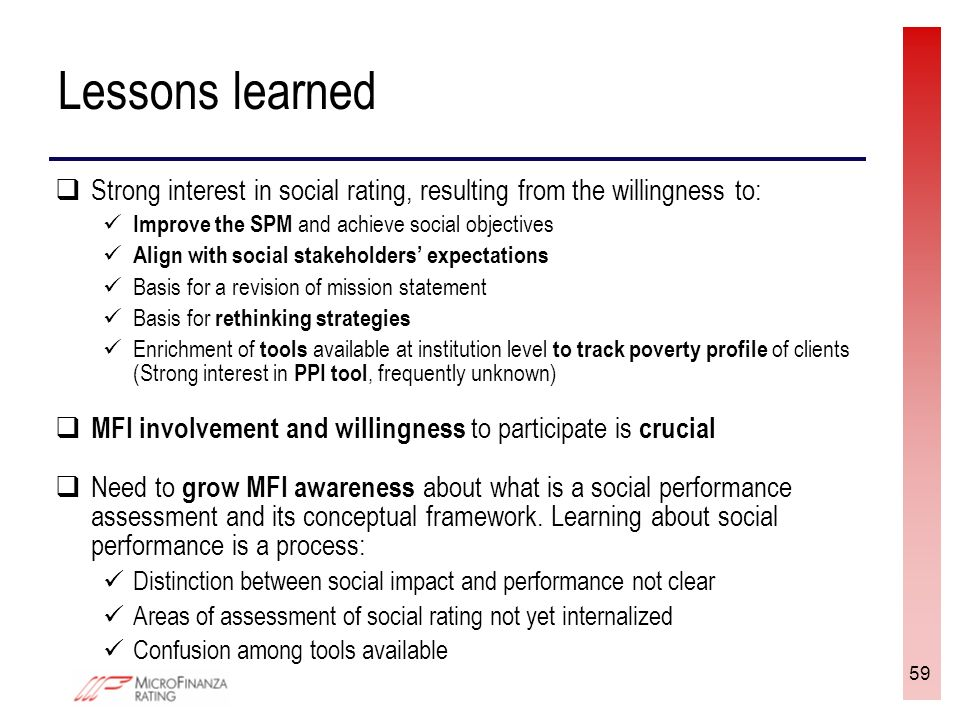 59 Lessons learned Strong interest in social rating, resulting from the willingness to: Improve the SPM and achieve social objectives Align with social stakeholders expectations Basis for a revision of mission statement Basis for rethinking strategies Enrichment of tools available at institution level to track poverty profile of clients (Strong interest in PPI tool, frequently unknown) MFI involvement and willingness to participate is crucial Need to grow MFI awareness about what is a social performance assessment and its conceptual framework.