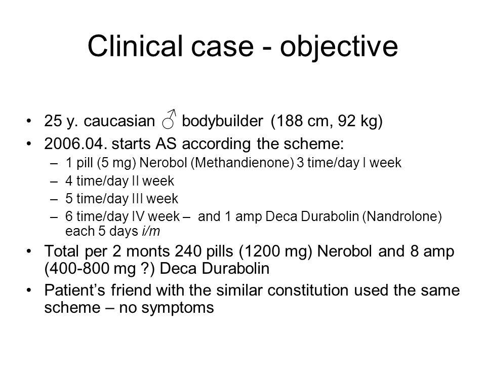 Clinical case - objective 25 y. caucasian bodybuilder (188 cm, 92 kg) 2006.04. starts AS according the scheme: –1 pill (5 mg) Nerobol (Methandienone)