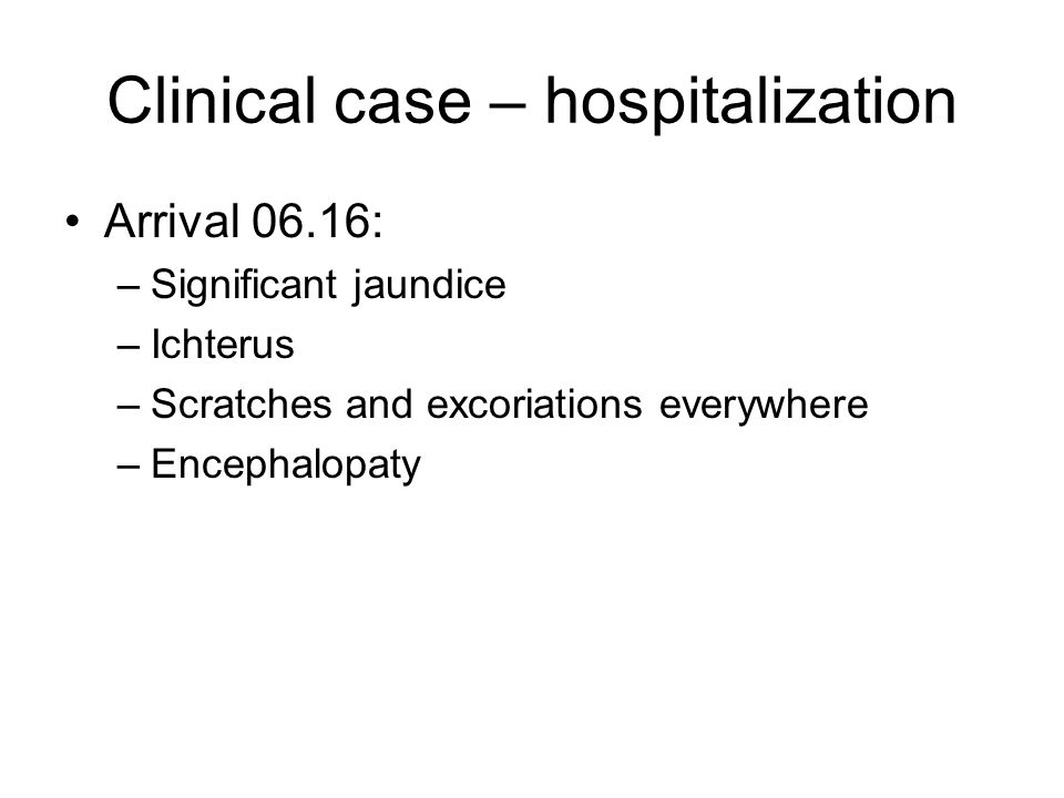 Clinical case – hospitalization Arrival 06.16: –Significant jaundice –Ichterus –Scratches and excoriations everywhere –Encephalopaty