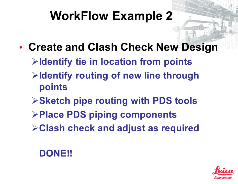 WorkFlow Example 2 Create and Clash Check New Design Identify tie in location from points Identify routing of new line through points Sketch pipe routing with PDS tools Place PDS piping components Clash check and adjust as required DONE!!