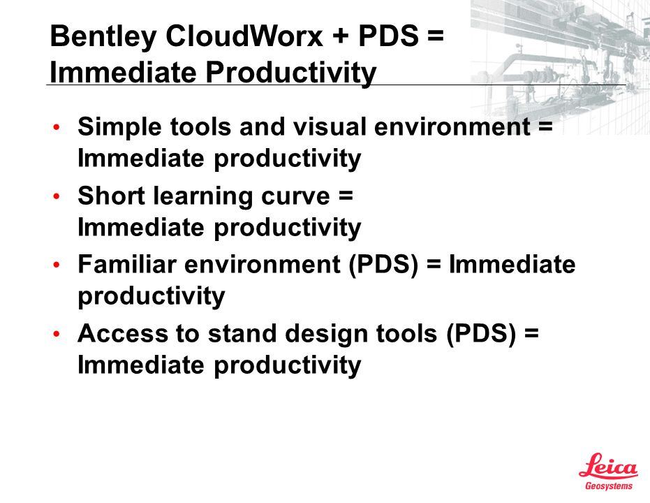 Bentley CloudWorx + PDS = Immediate Productivity Simple tools and visual environment = Immediate productivity Short learning curve = Immediate productivity Familiar environment (PDS) = Immediate productivity Access to stand design tools (PDS) = Immediate productivity