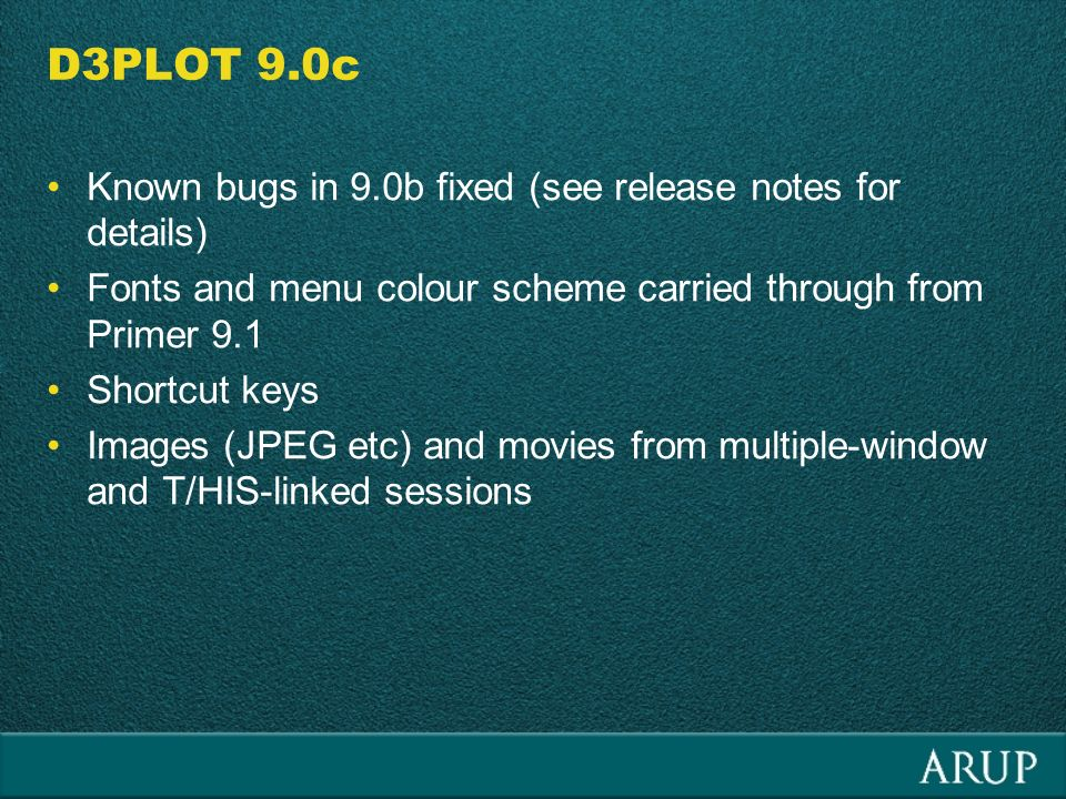 D3PLOT 9.0c Known bugs in 9.0b fixed (see release notes for details) Fonts and menu colour scheme carried through from Primer 9.1 Shortcut keys Images (JPEG etc) and movies from multiple-window and T/HIS-linked sessions