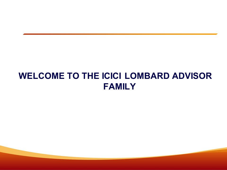 WELCOME TO THE ICICI LOMBARD ADVISOR FAMILY