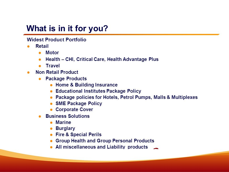 What is in it for you? Widest Product Portfolio Retail Motor Health – CHI, Critical Care, Health Advantage Plus Travel Non Retail Product Package Prod