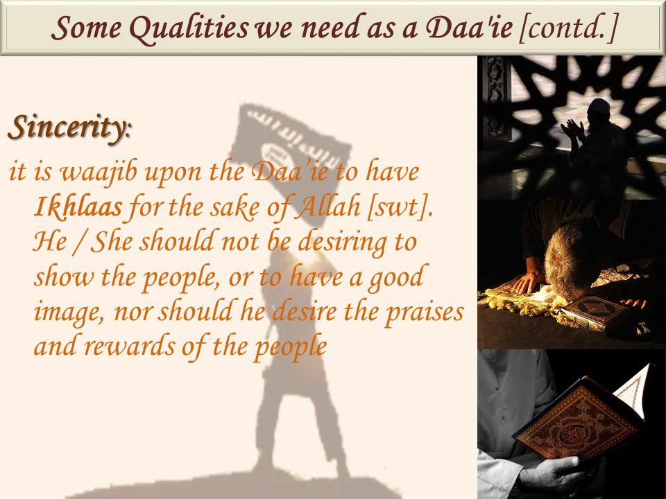 Sincerity : it is waajib upon the Daaie to have Ikhlaas for the sake of Allah [swt]. He / She should not be desiring to show the people, or to have a