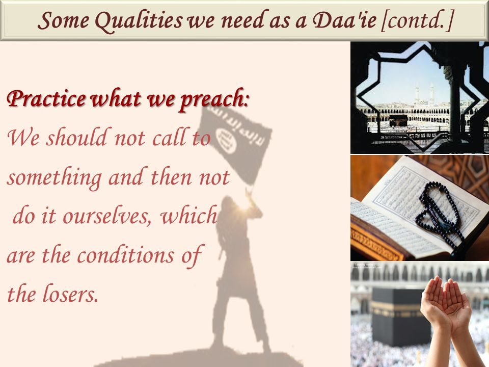 Practice what we preach: We should not call to something and then not do it ourselves, which are the conditions of the losers. Some Qualities we need