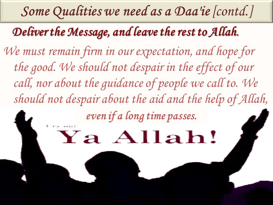 Deliver the Message, and leave the rest to Allah. We must remain firm in our expectation, and hope for the good. We should not despair in the effect o