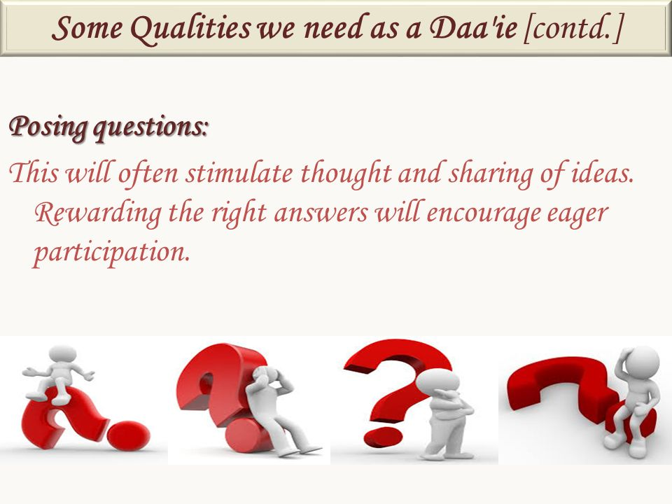 Posing questions: This will often stimulate thought and sharing of ideas. Rewarding the right answers will encourage eager participation. Some Qualiti