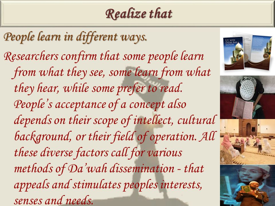 People learn in different ways. Researchers confirm that some people learn from what they see, some learn from what they hear, while some prefer to re