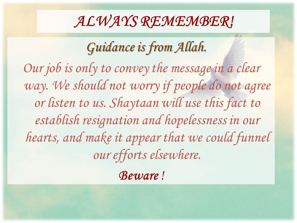ALWAYS REMEMBER! Guidance is from Allah. Our job is only to convey the message in a clear way. We should not worry if people do not agree or listen to