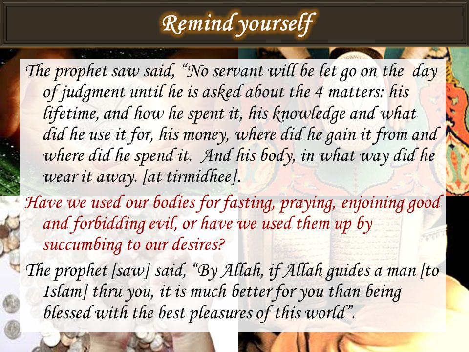 The prophet saw said, No servant will be let go on the day of judgment until he is asked about the 4 matters: his lifetime, and how he spent it, his k