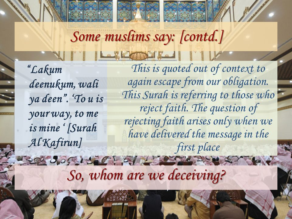 Some muslims say: [contd.] Lakum deenukum, wali ya deen. To u is your way, to me is mine [Surah Al Kafirun] This is quoted out of context to again esc