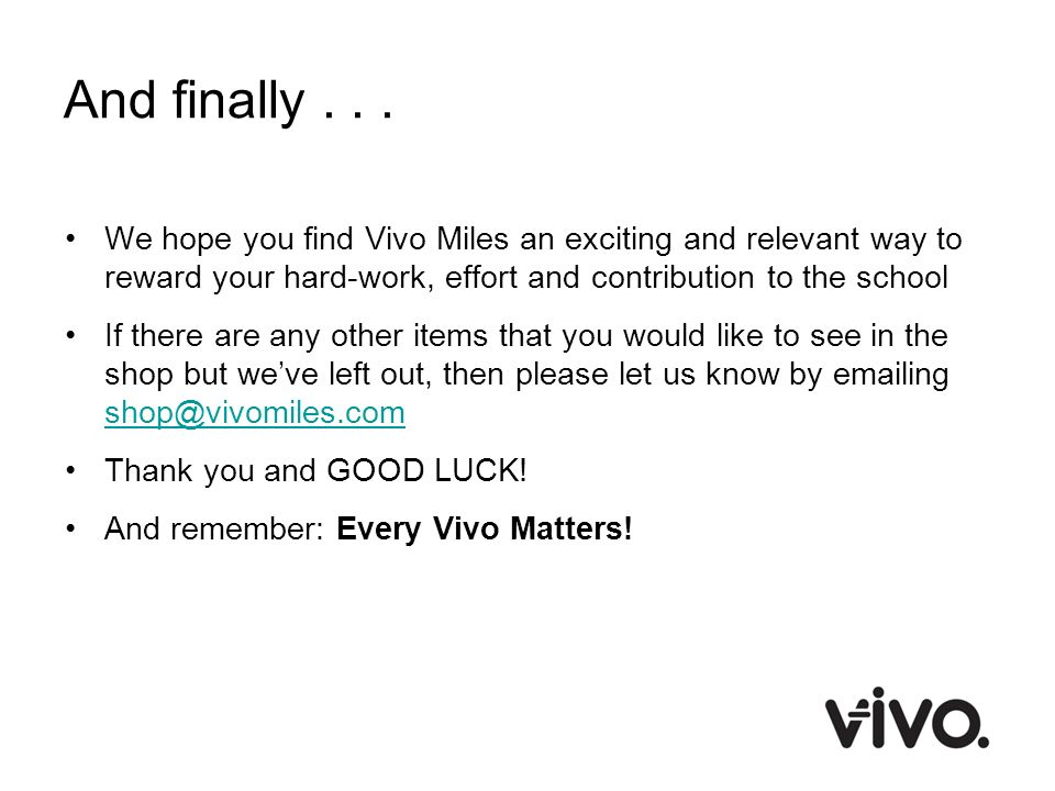 And finally... We hope you find Vivo Miles an exciting and relevant way to reward your hard-work, effort and contribution to the school If there are a