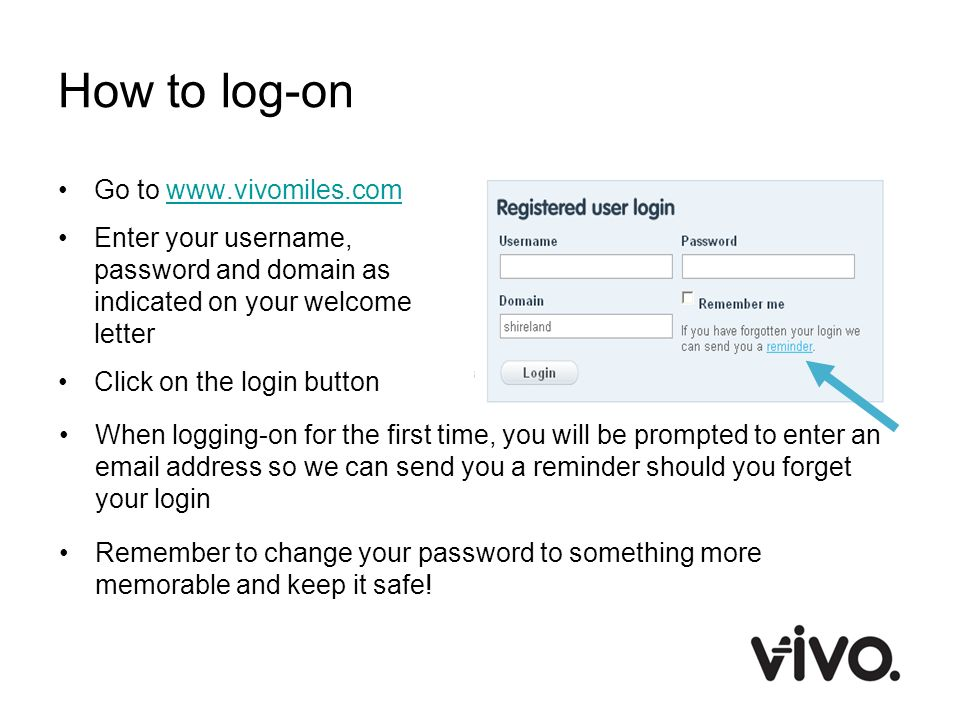 How to log-on Go to www.vivomiles.comwww.vivomiles.com Enter your username, password and domain as indicated on your welcome letter Click on the login