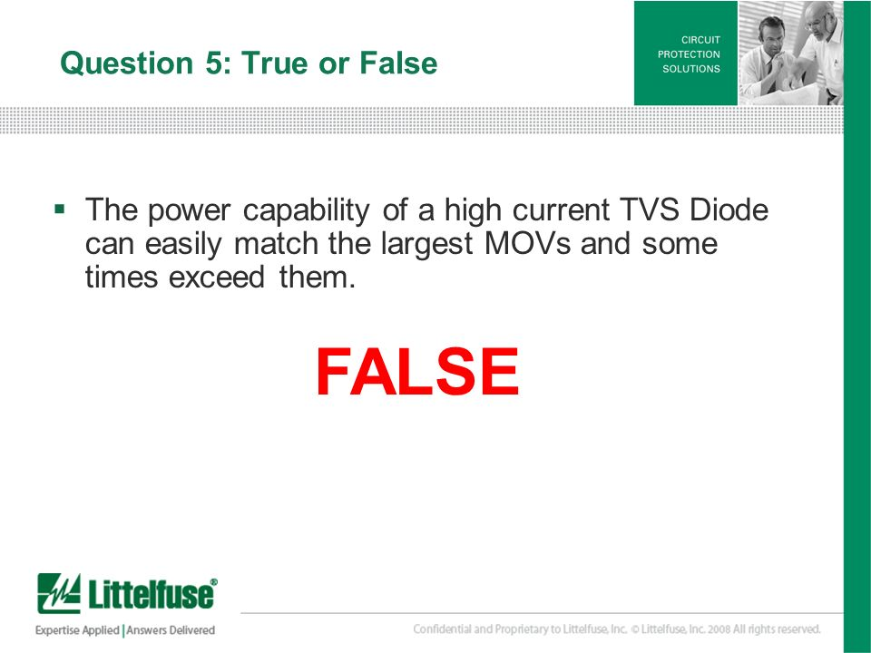 18 Version01_100407 Question 5: True or False The power capability of a high current TVS Diode can easily match the largest MOVs and some times exceed