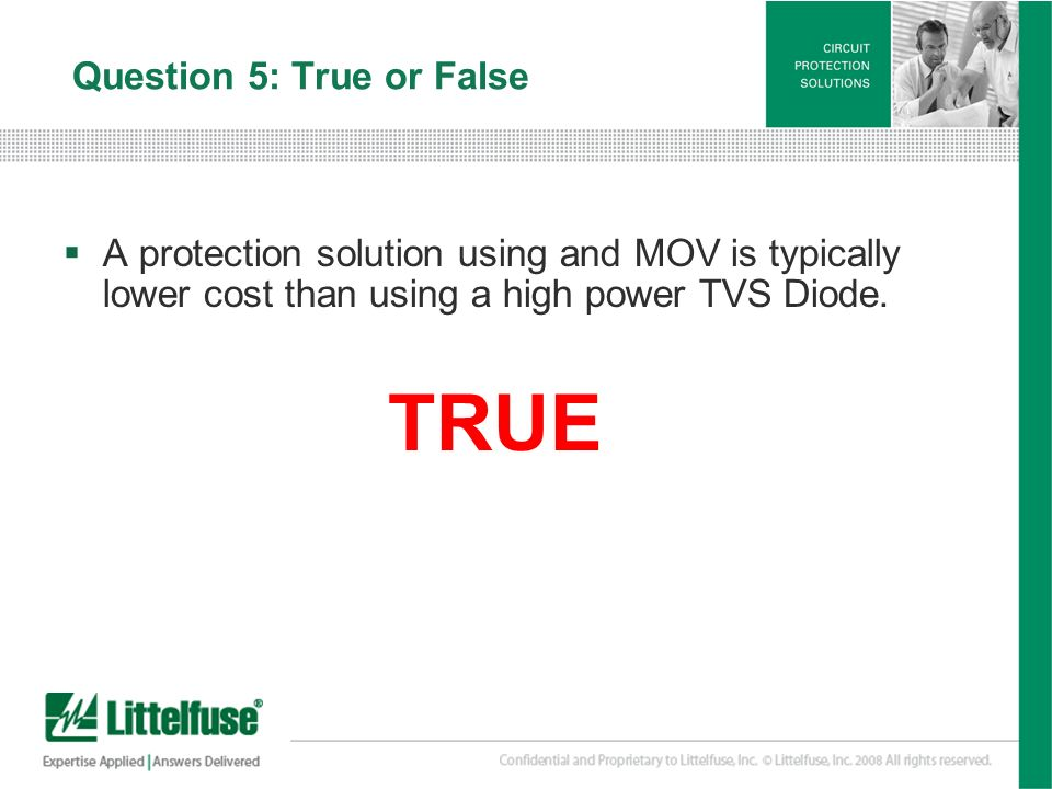 28 Version01_100407 Question 5: True or False A protection solution using and MOV is typically lower cost than using a high power TVS Diode. TRUE