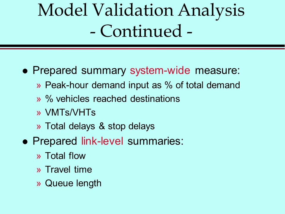 Model Validation Analysis - Continued - l Prepared summary system-wide measure: »Peak-hour demand input as % of total demand »% vehicles reached destinations »VMTs/VHTs »Total delays & stop delays l Prepared link-level summaries: »Total flow »Travel time »Queue length