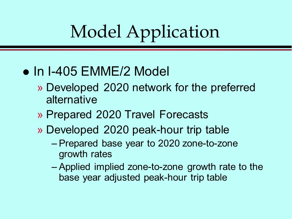 Model Application l In I-405 EMME/2 Model »Developed 2020 network for the preferred alternative »Prepared 2020 Travel Forecasts »Developed 2020 peak-hour trip table –Prepared base year to 2020 zone-to-zone growth rates –Applied implied zone-to-zone growth rate to the base year adjusted peak-hour trip table