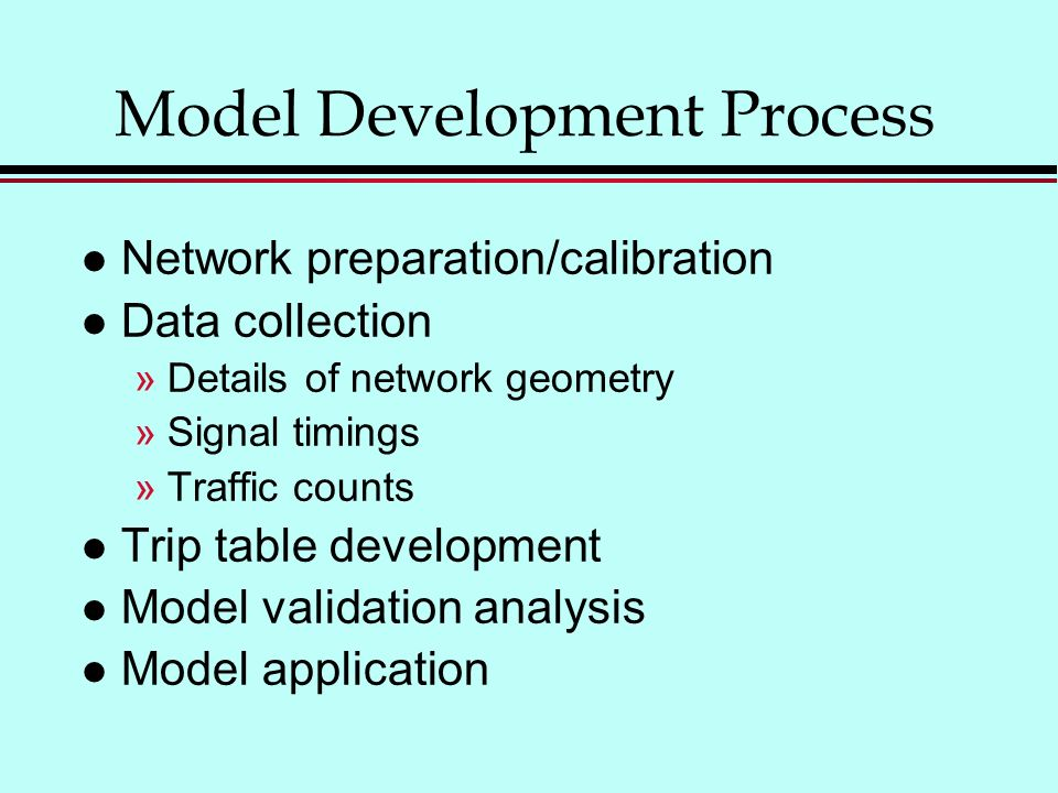 Model Development Process l Network preparation/calibration l Data collection »Details of network geometry »Signal timings »Traffic counts l Trip table development l Model validation analysis l Model application