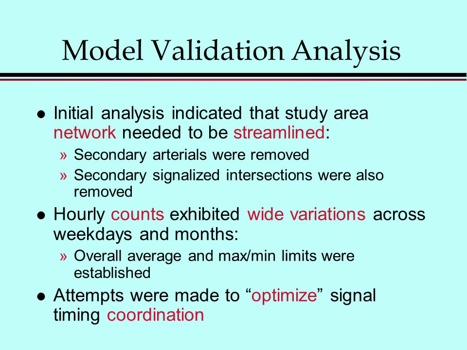 Model Validation Analysis l Initial analysis indicated that study area network needed to be streamlined: »Secondary arterials were removed »Secondary signalized intersections were also removed l Hourly counts exhibited wide variations across weekdays and months: »Overall average and max/min limits were established l Attempts were made to optimize signal timing coordination