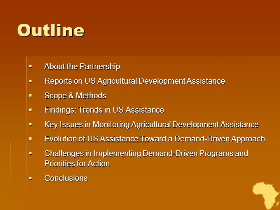 About the Partnership Independent US-African coalition founded in 2001 by African Presidents, US statesmen, university and NGO leaders Independent US-African coalition founded in 2001 by African Presidents, US statesmen, university and NGO leaders Research-based advocacy to increase US investment in African ag & rural development and improve effectiveness of US policies and programs Research-based advocacy to increase US investment in African ag & rural development and improve effectiveness of US policies and programs Focus: food security and ag development policy; agricultural markets and trade; infrastructure; capacity building; food aid reform Focus: food security and ag development policy; agricultural markets and trade; infrastructure; capacity building; food aid reform Conducts focused research, synthesizes existing studies to inform policy, e.g., annual report on levels of US Assistance to African Agriculture Conducts focused research, synthesizes existing studies to inform policy, e.g., annual report on levels of US Assistance to African Agriculture Convenes US and African experts to identify practical ways to address problems and opportunities in rural Africa Convenes US and African experts to identify practical ways to address problems and opportunities in rural Africa Advocates for these ideas to be implemented by US and global decision- makers, works to align donor and African national and regional policies and practices Advocates for these ideas to be implemented by US and global decision- makers, works to align donor and African national and regional policies and practices