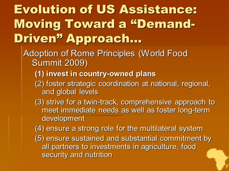 Feed the Future Guided by Rome Principles Guided by Rome Principles address root causes of hunger and under-nutrition address root causes of hunger and under-nutrition encourage lasting food security through country-owned processes and multi-stakeholder partnerships encourage lasting food security through country-owned processes and multi-stakeholder partnerships make sustained and accountable commitments make sustained and accountable commitments Address needs of small farmers and agribusiness by Address needs of small farmers and agribusiness by harnessing the power of women harnessing the power of women building on US comparative advantage in research, innovation and private sector-led growth building on US comparative advantage in research, innovation and private sector-led growth increasing investment in nutrition, ag development while maintaining support for humanitarian food assistance increasing investment in nutrition, ag development while maintaining support for humanitarian food assistance We will elevate coordination within the U.S government to align our diverse resources and effectively partner with other stakeholders to leverage and harmonize our investments for the greatest collective impact.
