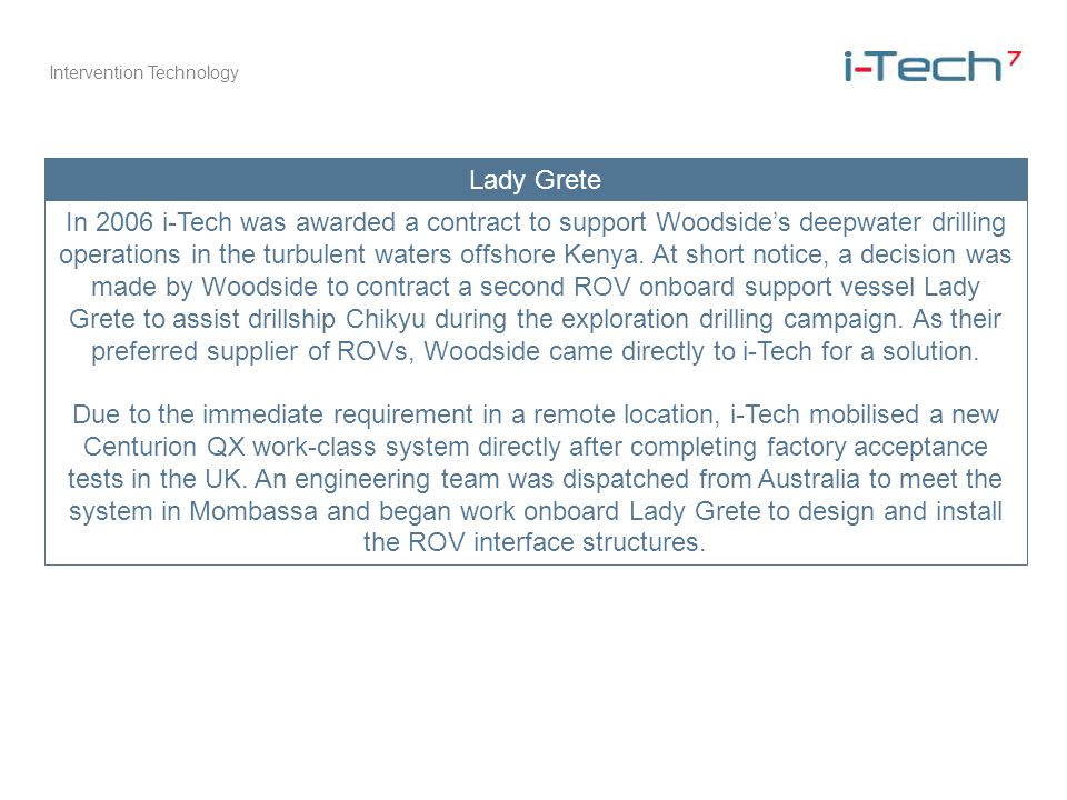 Intervention Technology Lady Grete In 2006 i-Tech was awarded a contract to support Woodsides deepwater drilling operations in the turbulent waters of
