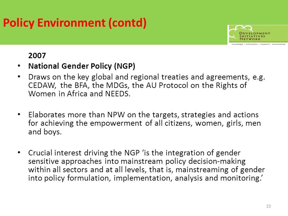 Policy Environment (contd) 2007 National Gender Policy (NGP) Draws on the key global and regional treaties and agreements, e.g. CEDAW, the BFA, the MD