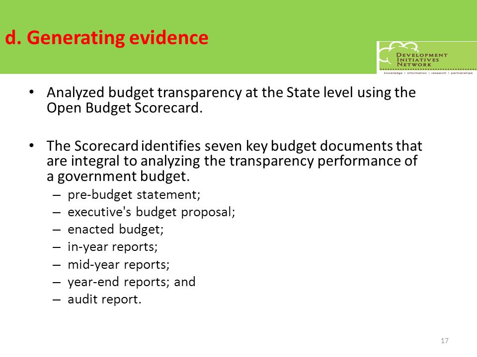 d. Generating evidence Analyzed budget transparency at the State level using the Open Budget Scorecard. The Scorecard identifies seven key budget docu