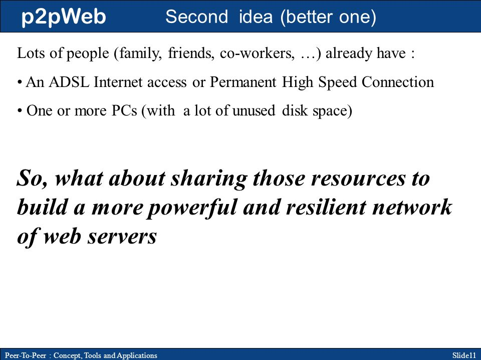 p2pWeb Slide11Peer-To-Peer : Concept, Tools and Applications Second idea (better one) Lots of people (family, friends, co-workers, …) already have : An ADSL Internet access or Permanent High Speed Connection One or more PCs (with a lot of unused disk space) So, what about sharing those resources to build a more powerful and resilient network of web servers