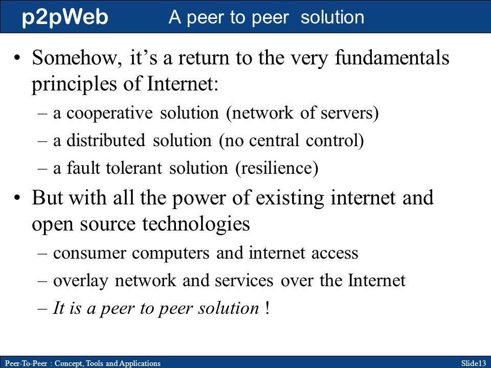 p2pWeb Slide13Peer-To-Peer : Concept, Tools and Applications A peer to peer solution Somehow, its a return to the very fundamentals principles of Internet: –a cooperative solution (network of servers) –a distributed solution (no central control) –a fault tolerant solution (resilience) But with all the power of existing internet and open source technologies –consumer computers and internet access –overlay network and services over the Internet –It is a peer to peer solution !