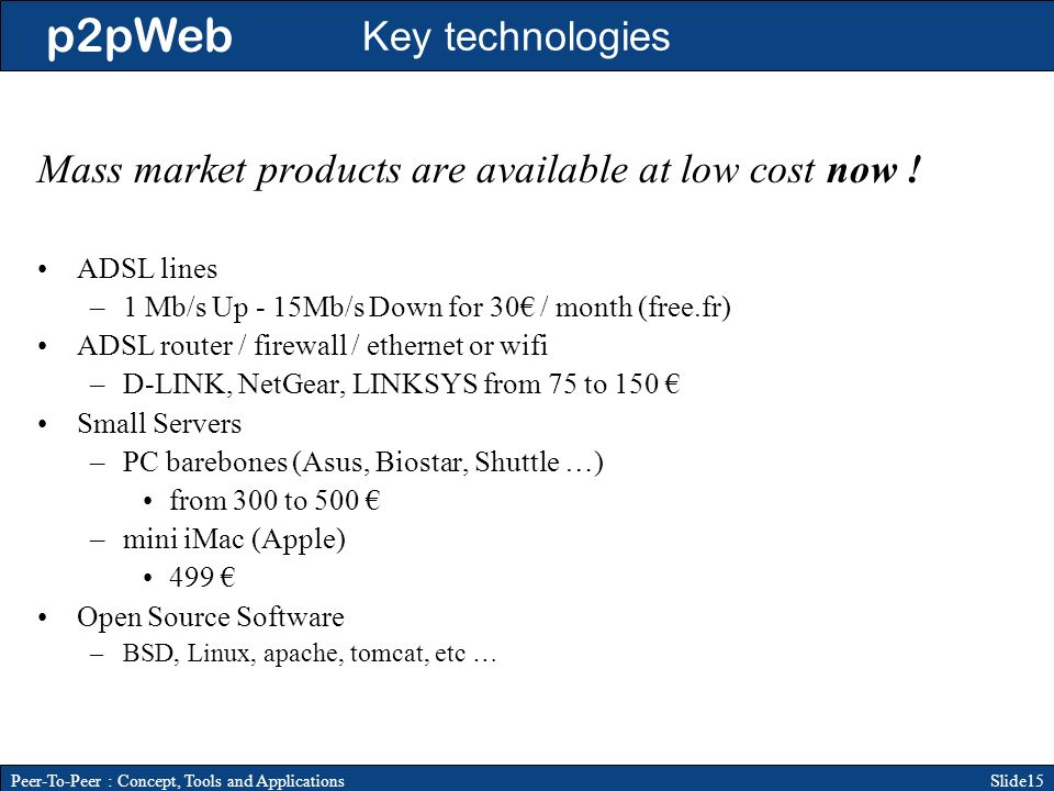 p2pWeb Slide15Peer-To-Peer : Concept, Tools and Applications Key technologies Mass market products are available at low cost now .