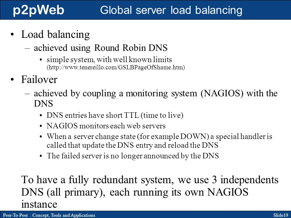 p2pWeb Slide19Peer-To-Peer : Concept, Tools and Applications Global server load balancing Load balancing –achieved using Round Robin DNS simple system, with well known limits (http://www.tenereillo.com/GSLBPageOfShame.htm) Failover –achieved by coupling a monitoring system (NAGIOS) with the DNS DNS entries have short TTL (time to live) NAGIOS monitors each web servers When a server change state (for example DOWN) a special handler is called that update the DNS entry and reload the DNS The failed server is no longer announced by the DNS To have a fully redundant system, we use 3 independents DNS (all primary), each running its own NAGIOS instance
