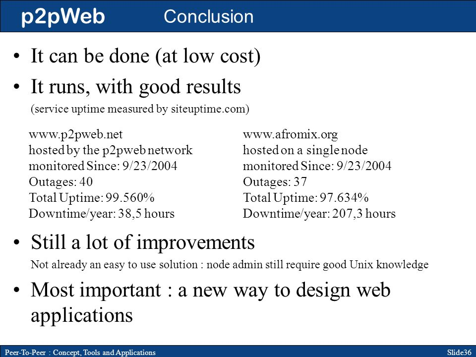 p2pWeb Slide36Peer-To-Peer : Concept, Tools and Applications Conclusion It can be done (at low cost) It runs, with good results (service uptime measured by siteuptime.com) www.p2pweb.net hosted by the p2pweb network monitored Since: 9/23/2004 Outages: 40 Total Uptime: 99.560% Downtime/year: 38,5 hours www.afromix.org hosted on a single node monitored Since: 9/23/2004 Outages: 37 Total Uptime: 97.634% Downtime/year: 207,3 hours Still a lot of improvements Not already an easy to use solution : node admin still require good Unix knowledge Most important : a new way to design web applications