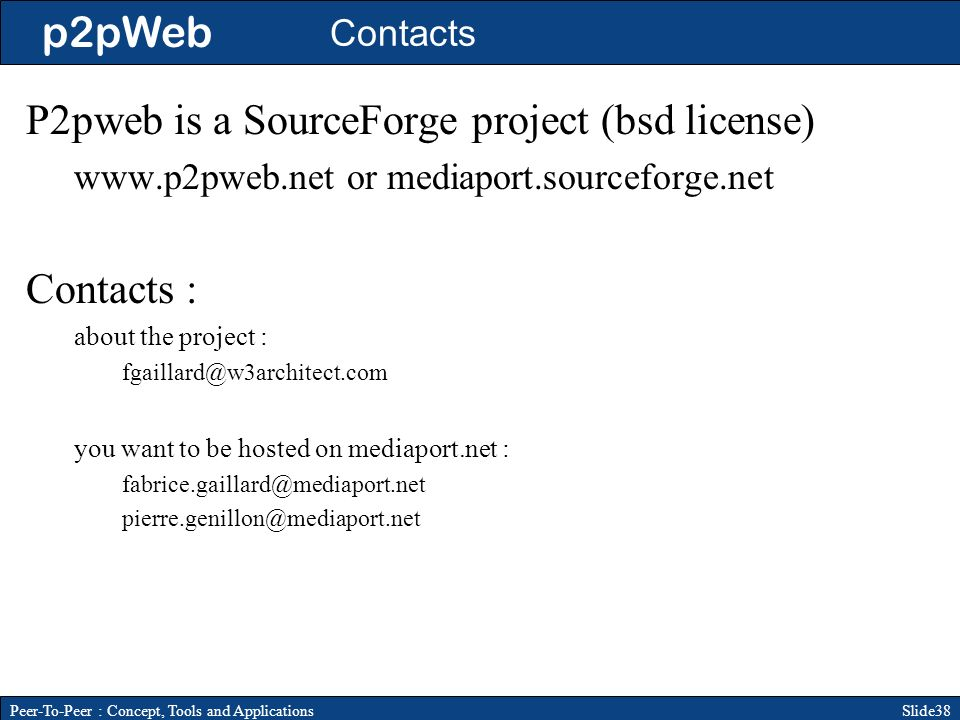 p2pWeb Slide38Peer-To-Peer : Concept, Tools and Applications Contacts P2pweb is a SourceForge project (bsd license) www.p2pweb.net or mediaport.sourceforge.net Contacts : about the project : fgaillard@w3architect.com you want to be hosted on mediaport.net : fabrice.gaillard@mediaport.net pierre.genillon@mediaport.net