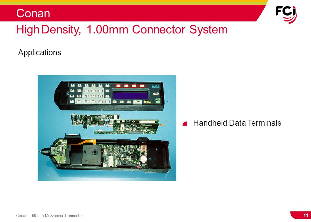 11 Conan 1.00 mm Mezzanine Connector Conan Applications High Density, 1.00mm Connector System Handheld Data Terminals