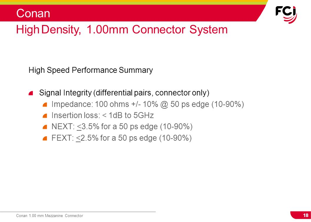 18 Conan 1.00 mm Mezzanine Connector Conan High Speed Performance Summary Signal Integrity (differential pairs, connector only) Impedance: 100 ohms +/
