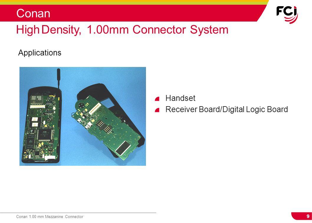9 Conan 1.00 mm Mezzanine Connector Conan Applications High Density, 1.00mm Connector System Handset Receiver Board/Digital Logic Board