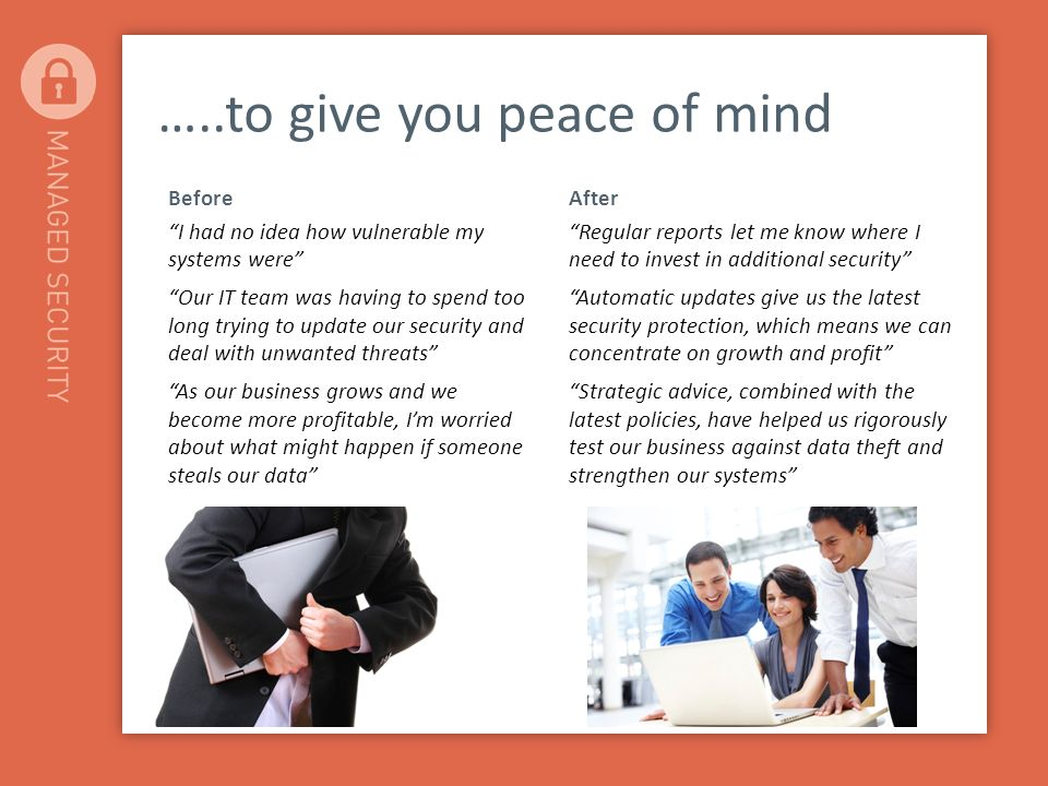 …..to give you peace of mind Before I had no idea how vulnerable my systems were Our IT team was having to spend too long trying to update our security and deal with unwanted threats As our business grows and we become more profitable, Im worried about what might happen if someone steals our data After Regular reports let me know where I need to invest in additional security Automatic updates give us the latest security protection, which means we can concentrate on growth and profit Strategic advice, combined with the latest policies, have helped us rigorously test our business against data theft and strengthen our systems