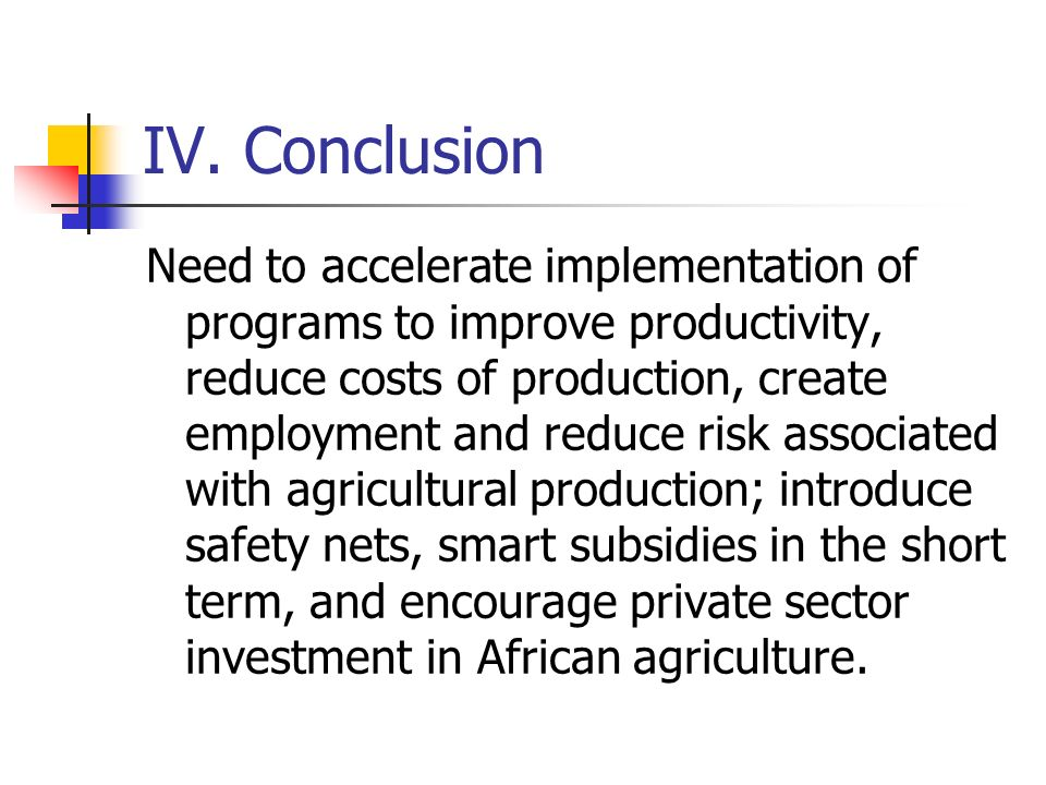 IV. Conclusion Need to accelerate implementation of programs to improve productivity, reduce costs of production, create employment and reduce risk as