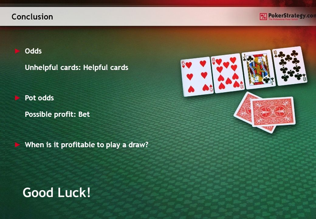 Conclusion Odds Unhelpful cards: Helpful cards Pot odds Possible profit: Bet When is it profitable to play a draw.