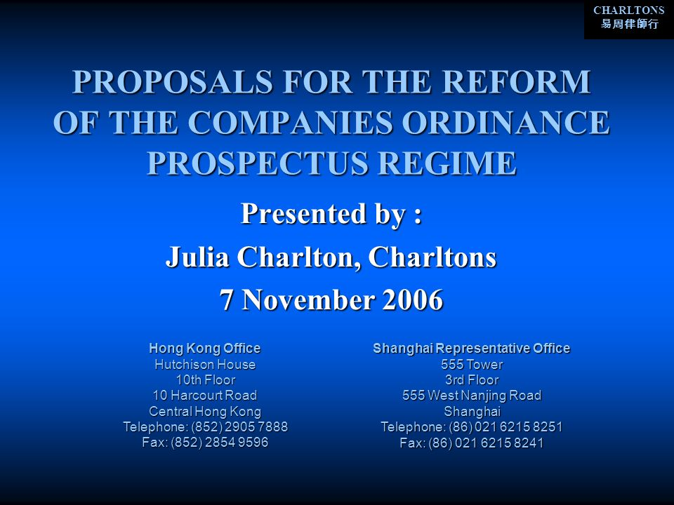 CHARLTONS PROPOSALS FOR THE REFORM OF THE COMPANIES ORDINANCE PROSPECTUS REGIME Presented by : Julia Charlton, Charltons 7 November 2006 Hong Kong Office Hutchison House 10th Floor 10 Harcourt Road Central Hong Kong Telephone: (852) Fax: (852) Shanghai Representative Office 555 Tower 3rd Floor 555 West Nanjing Road Shanghai Telephone: (86) Fax: (86)