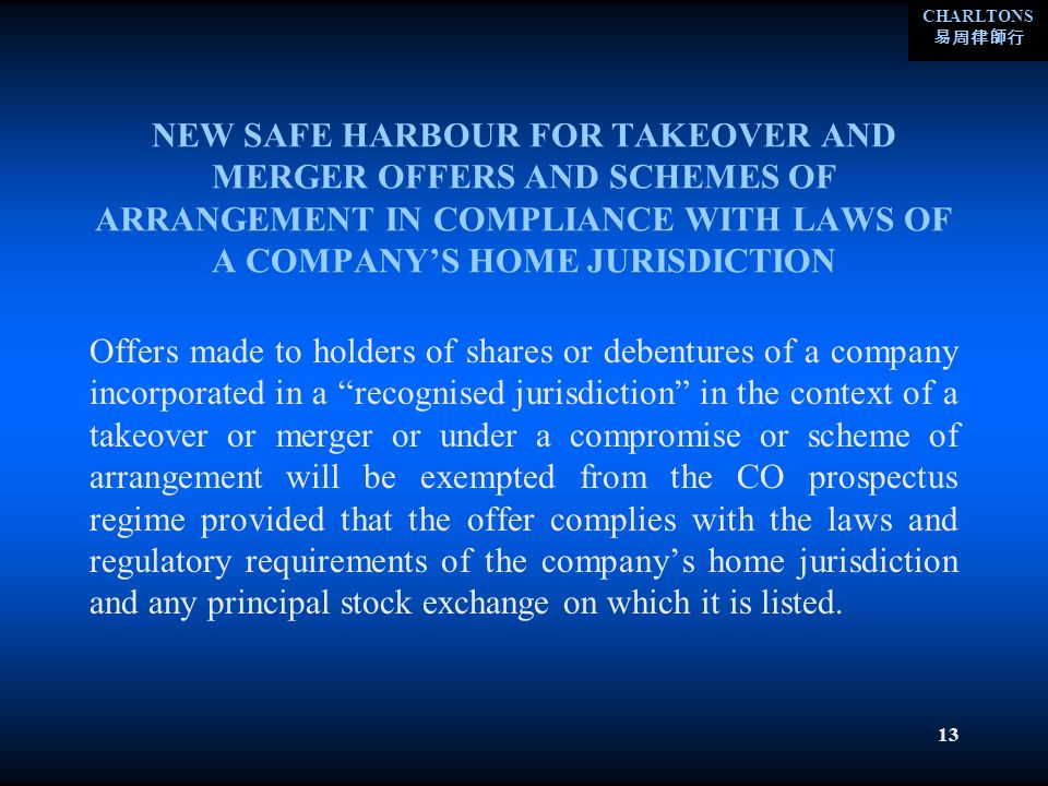 CHARLTONS 13 NEW SAFE HARBOUR FOR TAKEOVER AND MERGER OFFERS AND SCHEMES OF ARRANGEMENT IN COMPLIANCE WITH LAWS OF A COMPANYS HOME JURISDICTION Offers made to holders of shares or debentures of a company incorporated in a recognised jurisdiction in the context of a takeover or merger or under a compromise or scheme of arrangement will be exempted from the CO prospectus regime provided that the offer complies with the laws and regulatory requirements of the companys home jurisdiction and any principal stock exchange on which it is listed.