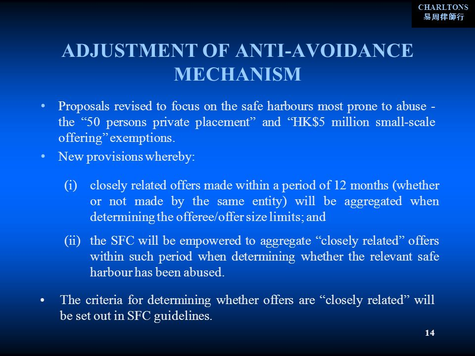 CHARLTONS 14 ADJUSTMENT OF ANTI-AVOIDANCE MECHANISM Proposals revised to focus on the safe harbours most prone to abuse - the 50 persons private placement and HK$5 million small-scale offering exemptions.