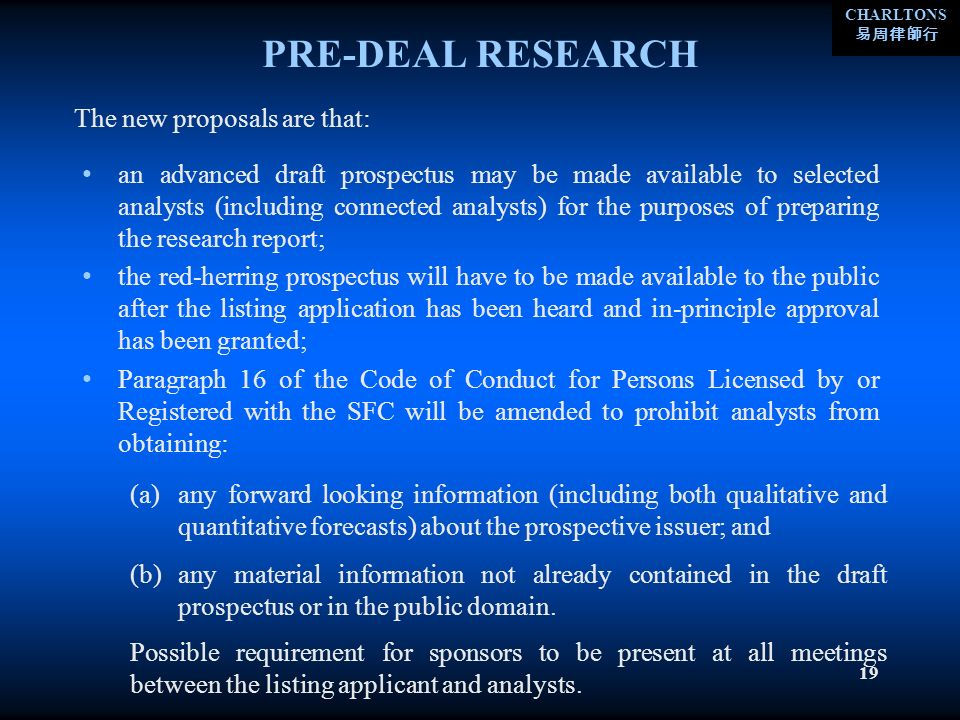 CHARLTONS 19 PRE-DEAL RESEARCH an advanced draft prospectus may be made available to selected analysts (including connected analysts) for the purposes of preparing the research report; the red-herring prospectus will have to be made available to the public after the listing application has been heard and in-principle approval has been granted; Paragraph 16 of the Code of Conduct for Persons Licensed by or Registered with the SFC will be amended to prohibit analysts from obtaining: The new proposals are that: (a)any forward looking information (including both qualitative and quantitative forecasts) about the prospective issuer; and (b)any material information not already contained in the draft prospectus or in the public domain.