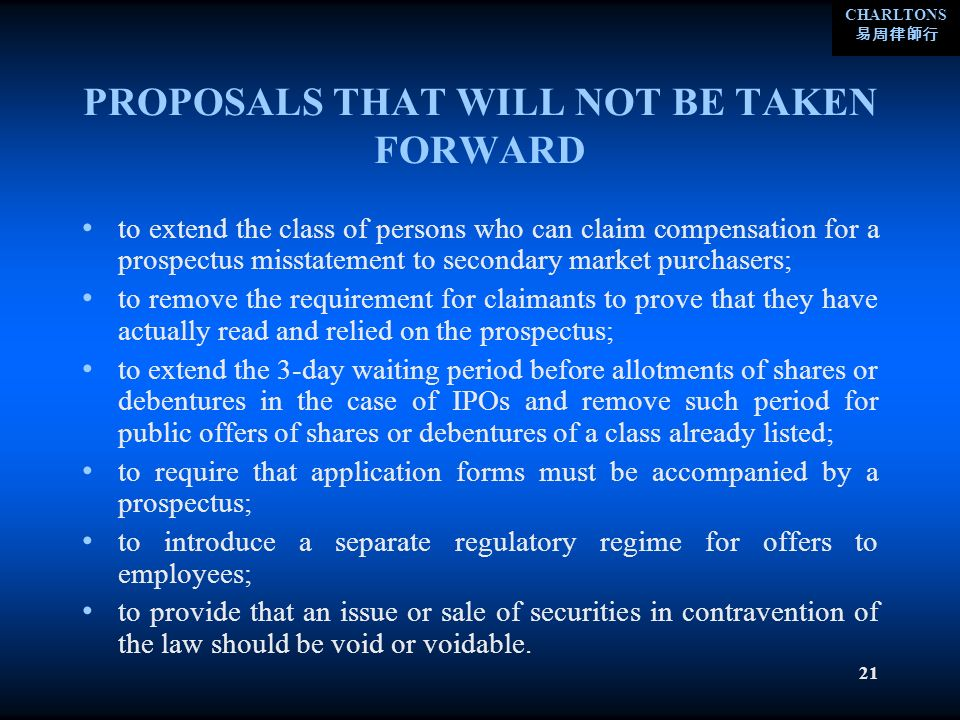 CHARLTONS 21 PROPOSALS THAT WILL NOT BE TAKEN FORWARD to extend the class of persons who can claim compensation for a prospectus misstatement to secondary market purchasers; to remove the requirement for claimants to prove that they have actually read and relied on the prospectus; to extend the 3-day waiting period before allotments of shares or debentures in the case of IPOs and remove such period for public offers of shares or debentures of a class already listed; to require that application forms must be accompanied by a prospectus; to introduce a separate regulatory regime for offers to employees; to provide that an issue or sale of securities in contravention of the law should be void or voidable.