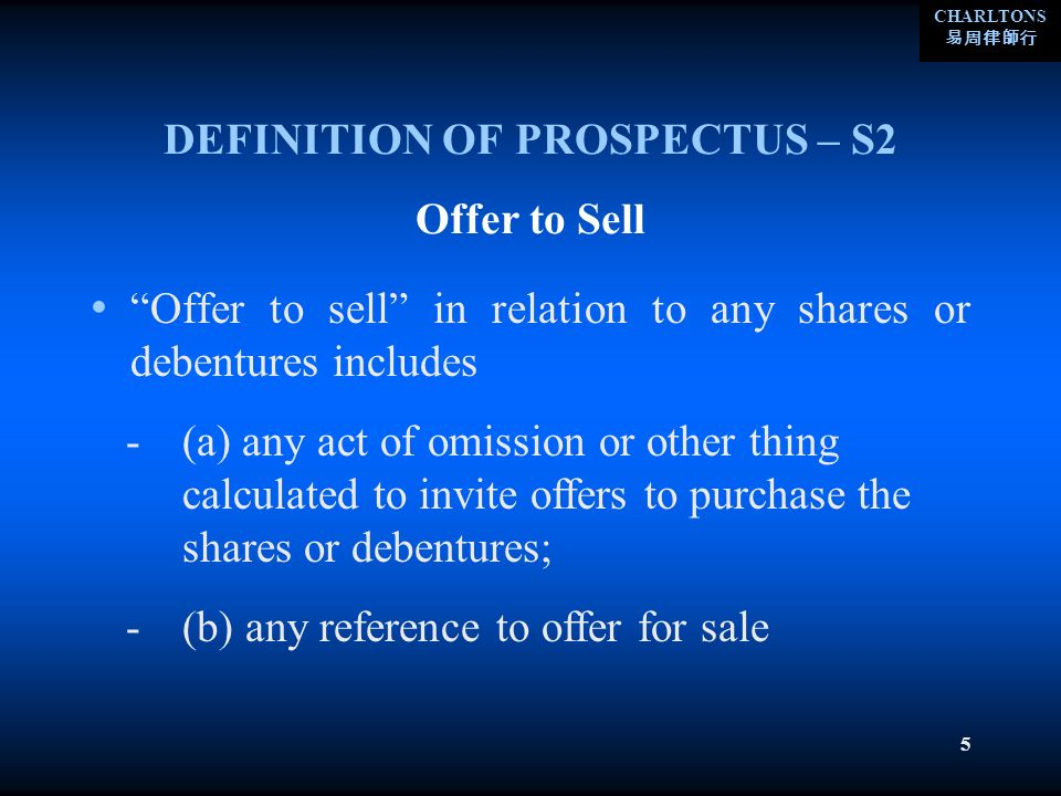 CHARLTONS 5 DEFINITION OF PROSPECTUS – S2 Offer to sell in relation to any shares or debentures includes Offer to Sell -(a) any act of omission or other thing calculated to invite offers to purchase the shares or debentures; -(b) any reference to offer for sale