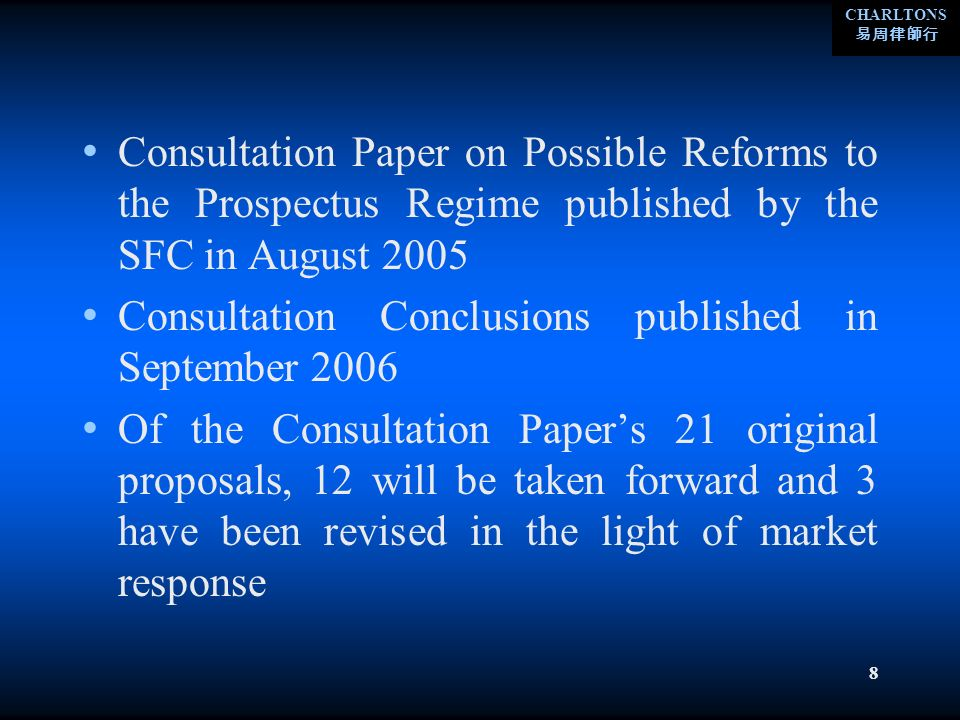 CHARLTONS 8 Consultation Paper on Possible Reforms to the Prospectus Regime published by the SFC in August 2005 Consultation Conclusions published in September 2006 Of the Consultation Papers 21 original proposals, 12 will be taken forward and 3 have been revised in the light of market response
