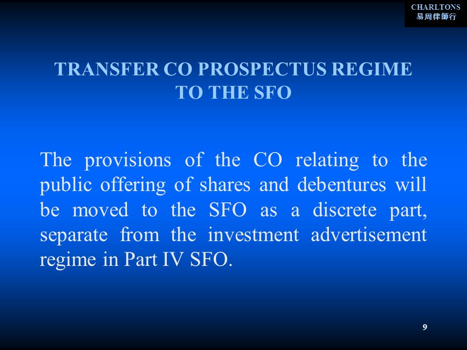 CHARLTONS 9 TRANSFER CO PROSPECTUS REGIME TO THE SFO The provisions of the CO relating to the public offering of shares and debentures will be moved to the SFO as a discrete part, separate from the investment advertisement regime in Part IV SFO.